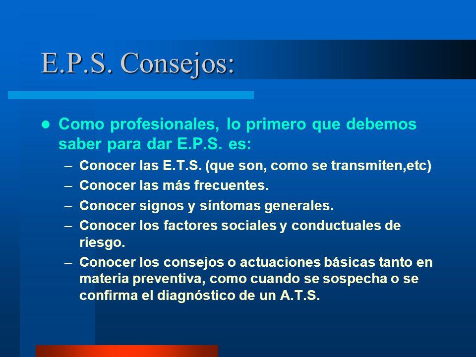 E.P.S. Consejos: Como profesionales, lo primero que debemos saber para dar E.P.S. es: –Conocer las E.T.S. (que son, como se transmiten,etc) –Conocer l