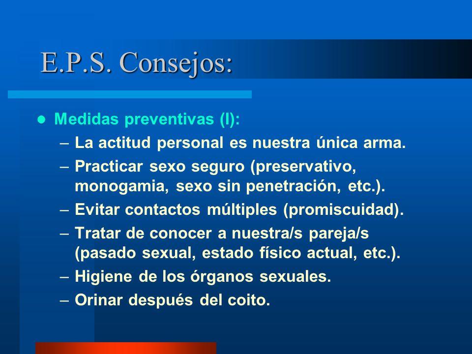 E.P.S. Consejos: Medidas preventivas (I): –La actitud personal es nuestra única arma. –Practicar sexo seguro (preservativo, monogamia, sexo sin penetr