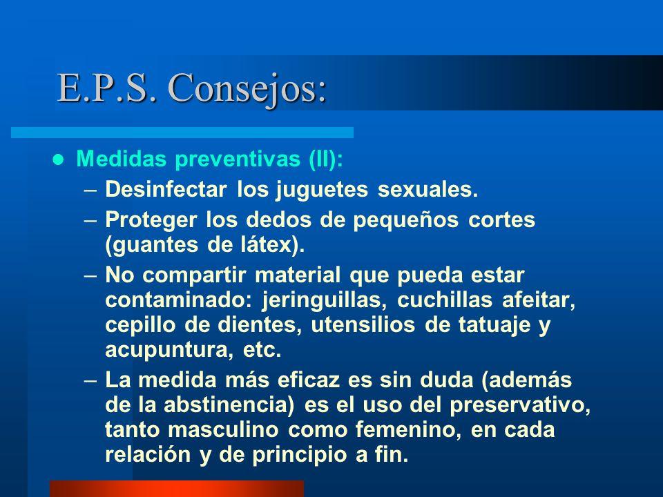 E.P.S. Consejos: Medidas preventivas (II): –Desinfectar los juguetes sexuales. –Proteger los dedos de pequeños cortes (guantes de látex). –No comparti