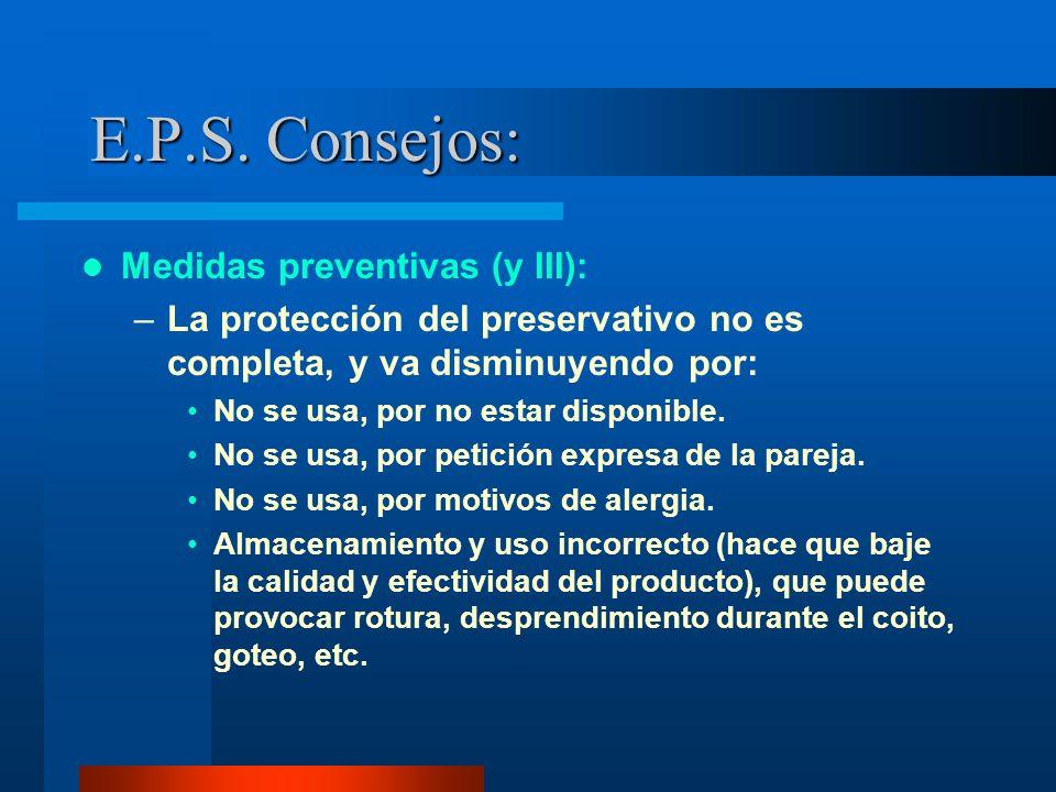 E.P.S. Consejos: Medidas preventivas (y III): –La protección del preservativo no es completa, y va disminuyendo por: No se usa, por no estar disponibl