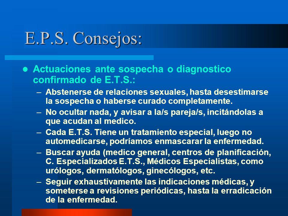 E.P.S. Consejos: Actuaciones ante sospecha o diagnostico confirmado de E.T.S.: –Abstenerse de relaciones sexuales, hasta desestimarse la sospecha o ha