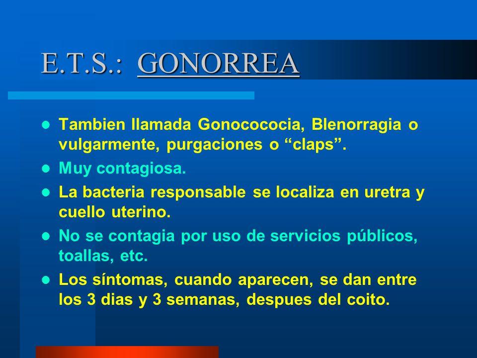 E.T.S.: GONORREA Tambien llamada Gonocococia, Blenorragia o vulgarmente, purgaciones o claps. Muy contagiosa. La bacteria responsable se localiza en u