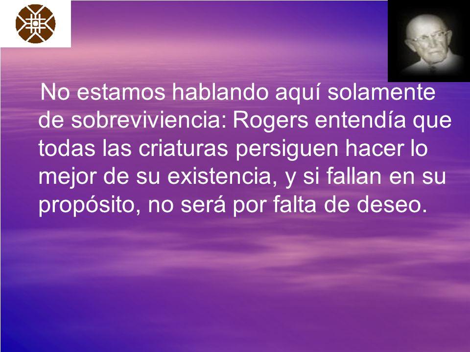 No estamos hablando aquí solamente de sobreviviencia: Rogers entendía que todas las criaturas persiguen hacer lo mejor de su existencia, y si fallan e