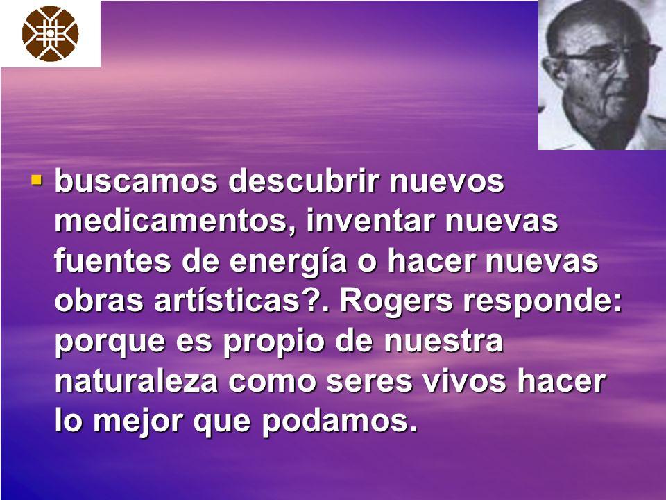 buscamos descubrir nuevos medicamentos, inventar nuevas fuentes de energía o hacer nuevas obras artísticas?. Rogers responde: porque es propio de nues