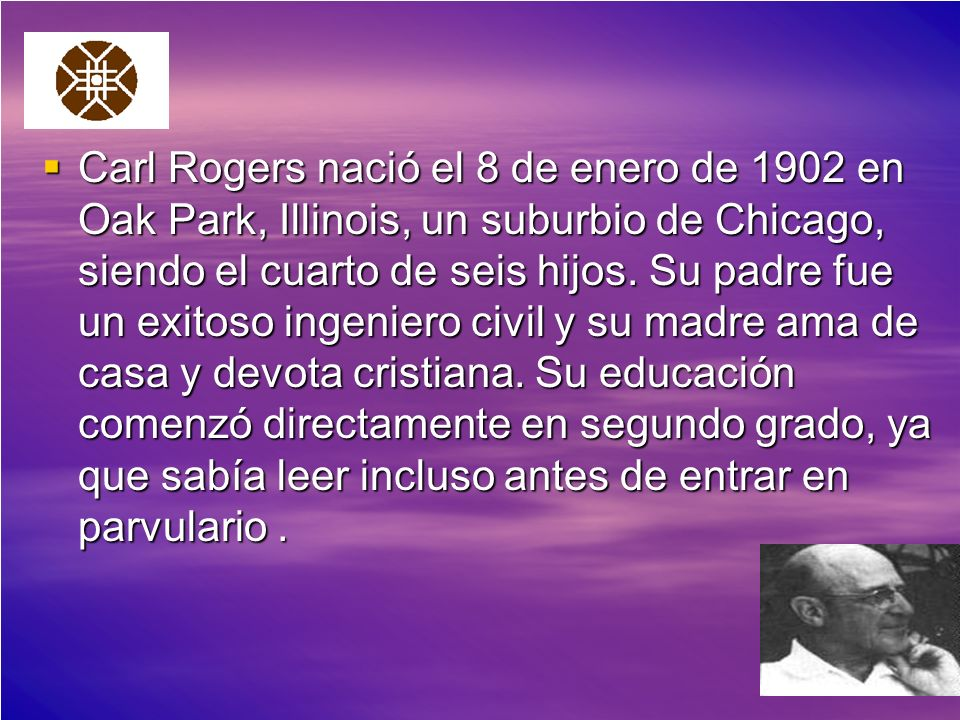 Carl Rogers nació el 8 de enero de 1902 en Oak Park, Illinois, un suburbio de Chicago, siendo el cuarto de seis hijos. Su padre fue un exitoso ingenie