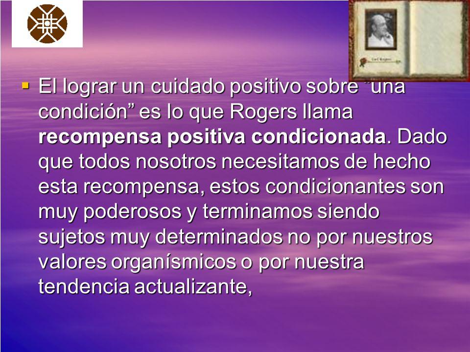 El lograr un cuidado positivo sobre una condición es lo que Rogers llama recompensa positiva condicionada. Dado que todos nosotros necesitamos de hech