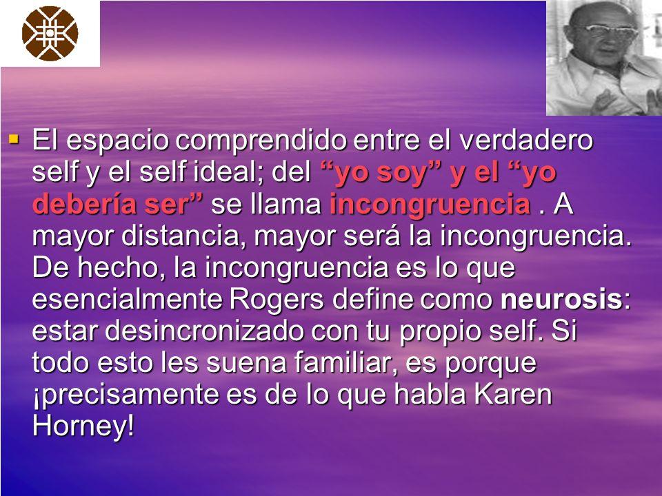 El espacio comprendido entre el verdadero self y el self ideal; del yo soy y el yo debería ser se llama incongruencia. A mayor distancia, mayor será l