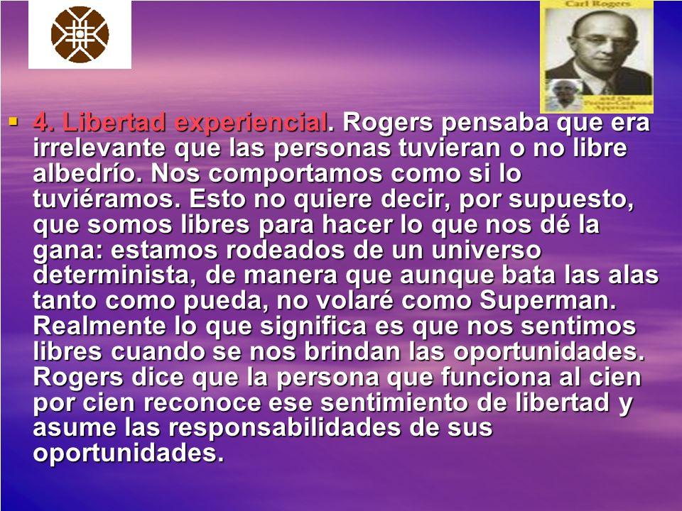 4. Libertad experiencial. Rogers pensaba que era irrelevante que las personas tuvieran o no libre albedrío. Nos comportamos como si lo tuviéramos. Est