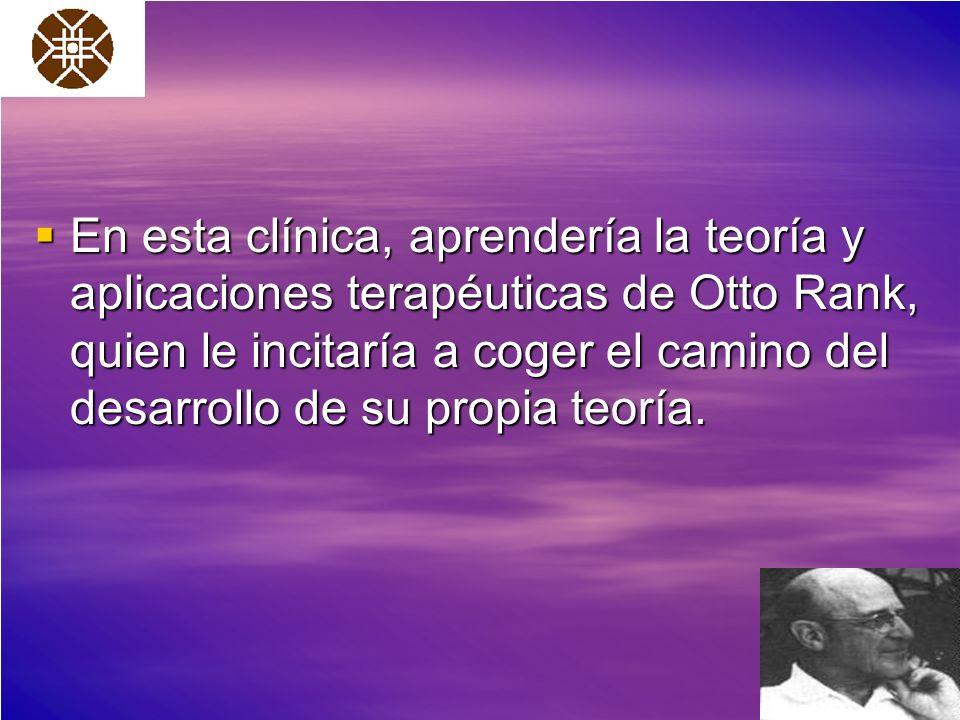 En esta clínica, aprendería la teoría y aplicaciones terapéuticas de Otto Rank, quien le incitaría a coger el camino del desarrollo de su propia teorí