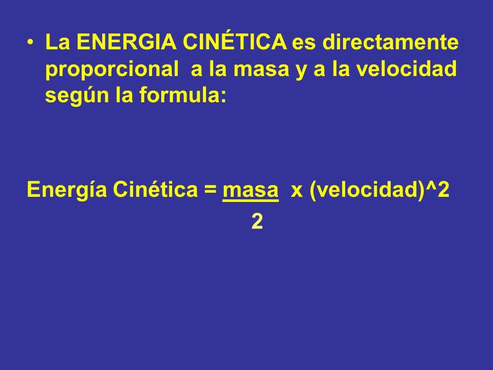 La ENERGIA CINÉTICA es directamente proporcional a la masa y a la velocidad según la formula: Energía Cinética = masa x (velocidad)^2 2