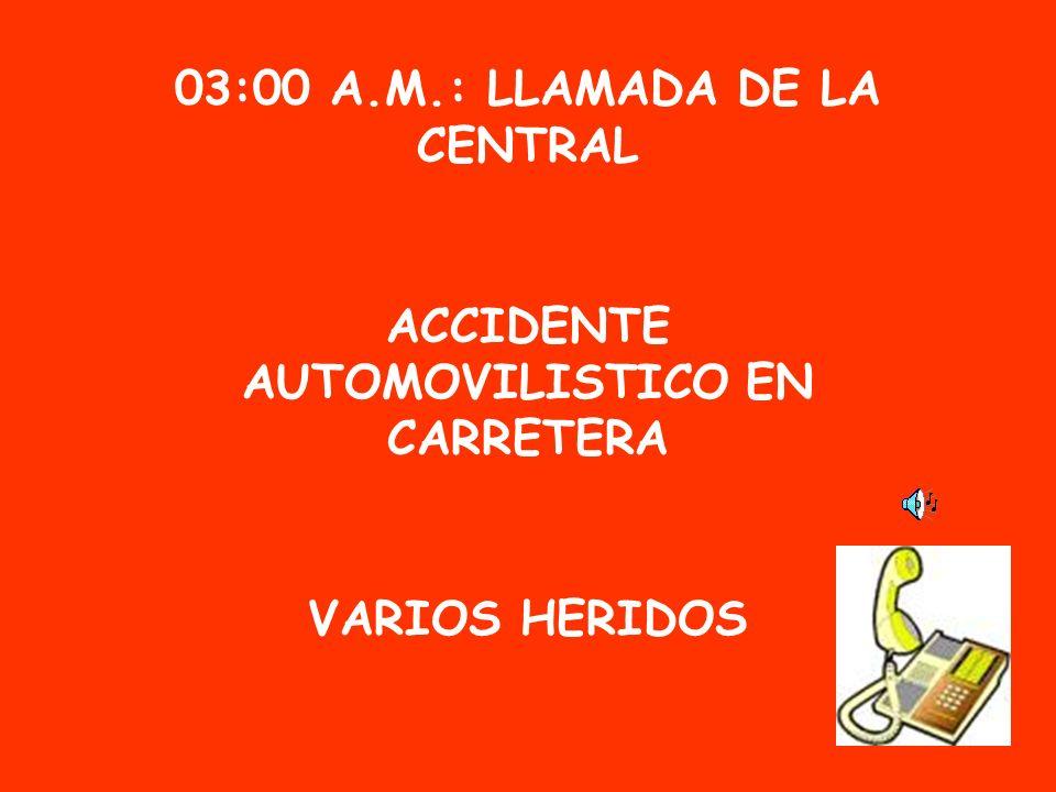 03:00 A.M.: LLAMADA DE LA CENTRAL ACCIDENTE AUTOMOVILISTICO EN CARRETERA VARIOS HERIDOS