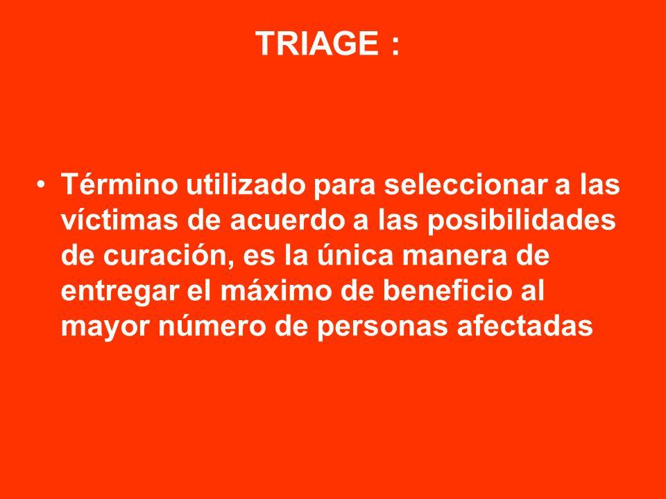 TRIAGE : Término utilizado para seleccionar a las víctimas de acuerdo a las posibilidades de curación, es la única manera de entregar el máximo de ben