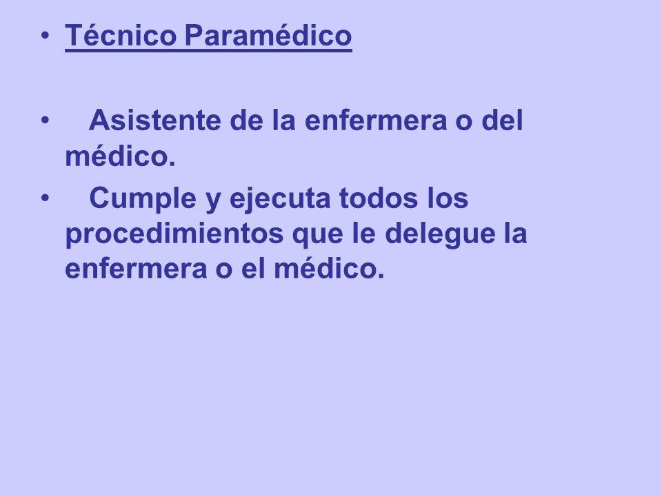 Técnico Paramédico Asistente de la enfermera o del médico. Cumple y ejecuta todos los procedimientos que le delegue la enfermera o el médico.