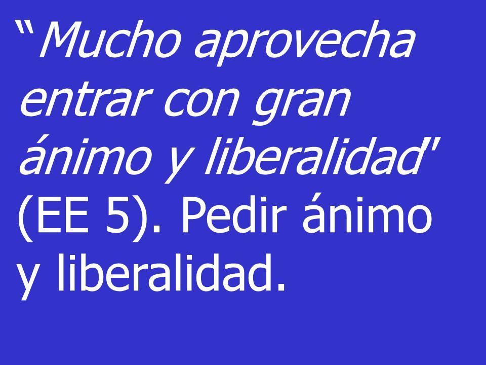 Mucho aprovecha entrar con gran ánimo y liberalidad (EE 5). Pedir ánimo y liberalidad.
