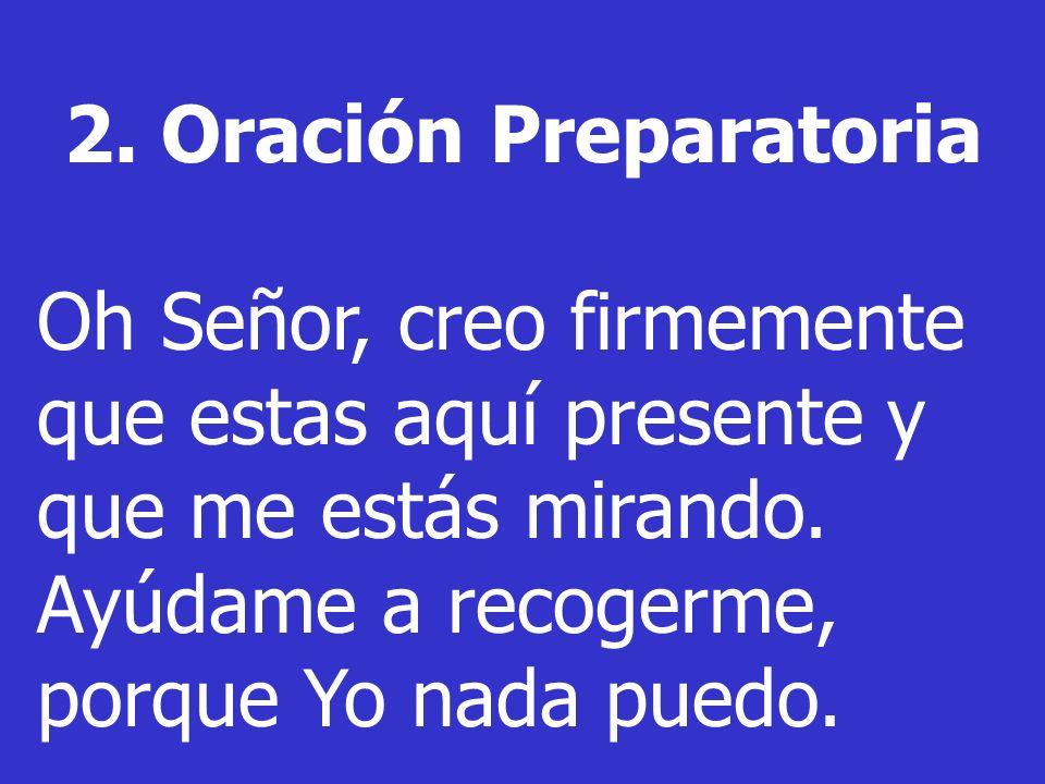 2. Oración Preparatoria Oh Señor, creo firmemente que estas aquí presente y que me estás mirando. Ayúdame a recogerme, porque Yo nada puedo.