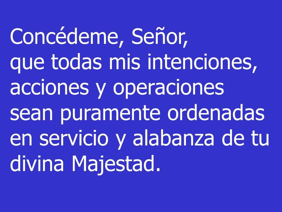 Concédeme, Señor, que todas mis intenciones, acciones y operaciones sean puramente ordenadas en servicio y alabanza de tu divina Majestad.