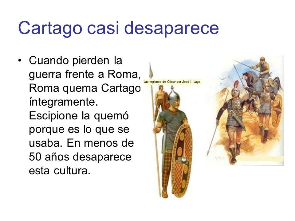 Cartago casi desaparece Cuando pierden la guerra frente a Roma, Roma quema Cartago íntegramente. Escipione la quemó porque es lo que se usaba. En meno