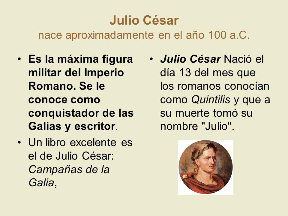 Julio César nace aproximadamente en el año 100 a.C. Es la máxima figura militar del Imperio Romano. Se le conoce como conquistador de las Galias y esc
