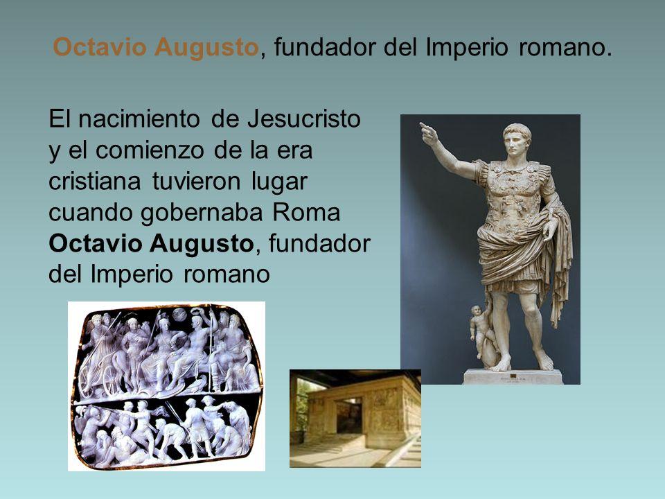 Octavio Augusto, fundador del Imperio romano. El nacimiento de Jesucristo y el comienzo de la era cristiana tuvieron lugar cuando gobernaba Roma Octav