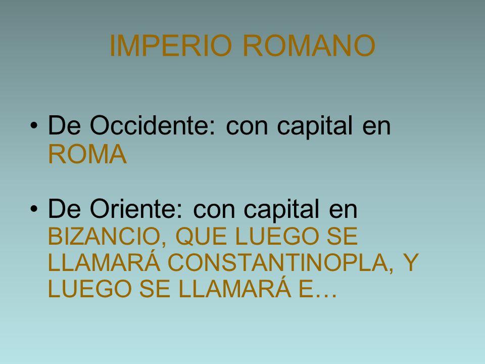 IMPERIO ROMANO De Occidente: con capital en ROMA De Oriente: con capital en BIZANCIO, QUE LUEGO SE LLAMARÁ CONSTANTINOPLA, Y LUEGO SE LLAMARÁ E…
