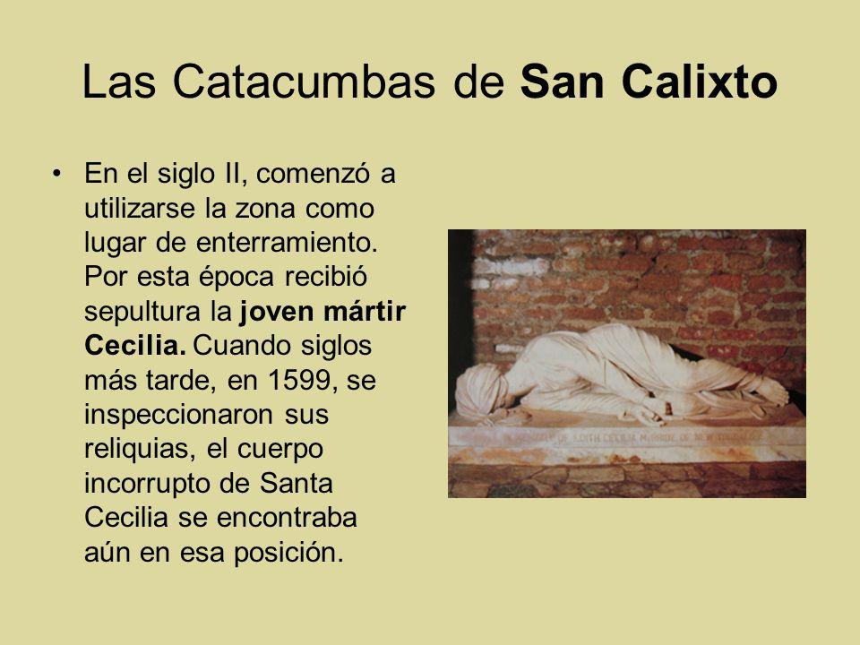 Las Catacumbas de San Calixto En el siglo II, comenzó a utilizarse la zona como lugar de enterramiento. Por esta época recibió sepultura la joven márt