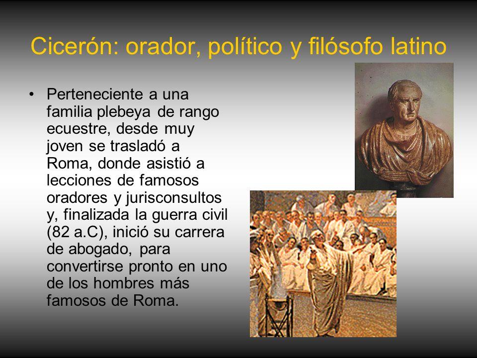 Cicerón: orador, político y filósofo latino Perteneciente a una familia plebeya de rango ecuestre, desde muy joven se trasladó a Roma, donde asistió a