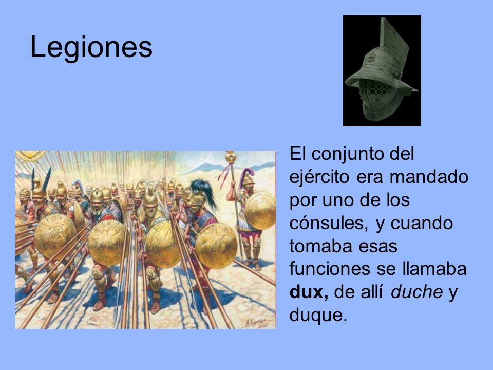 Legiones El conjunto del ejército era mandado por uno de los cónsules, y cuando tomaba esas funciones se llamaba dux, de allí duche y duque.