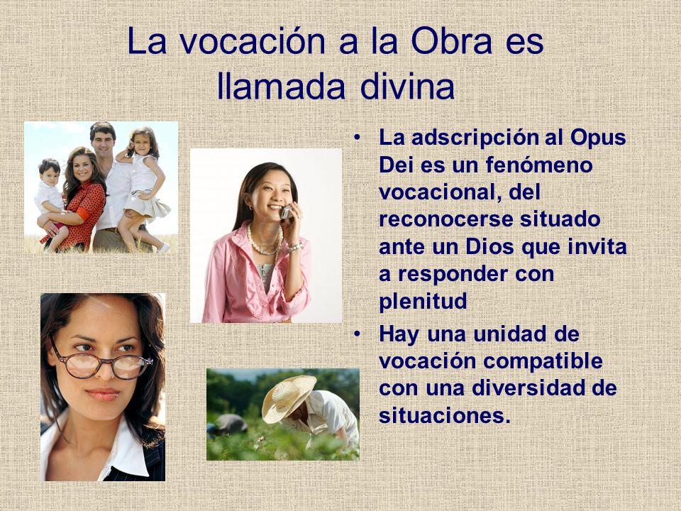 La vocación a la Obra es llamada divina La adscripción al Opus Dei es un fenómeno vocacional, del reconocerse situado ante un Dios que invita a respon