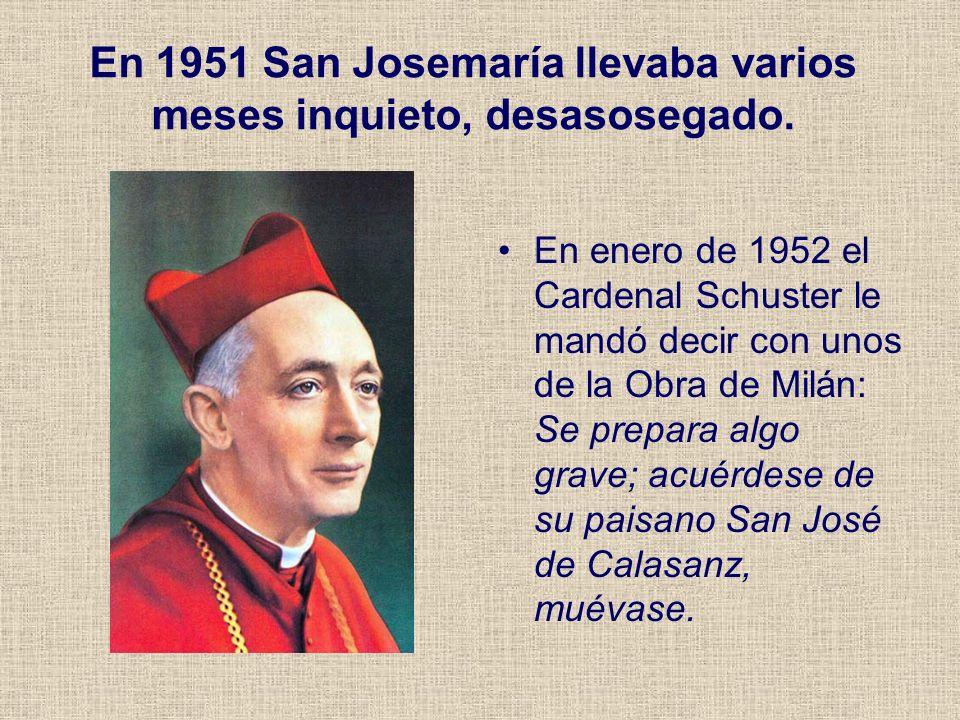 En 1951 San Josemaría llevaba varios meses inquieto, desasosegado. En enero de 1952 el Cardenal Schuster le mandó decir con unos de la Obra de Milán: