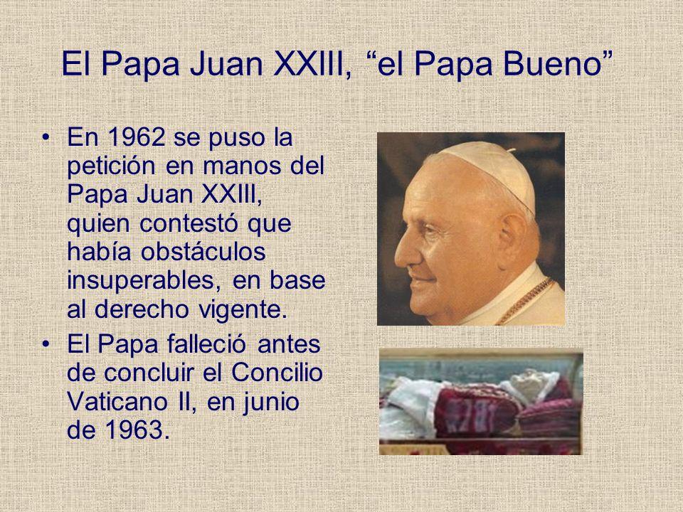El Papa Juan XXIII, el Papa Bueno En 1962 se puso la petición en manos del Papa Juan XXIII, quien contestó que había obstáculos insuperables, en base