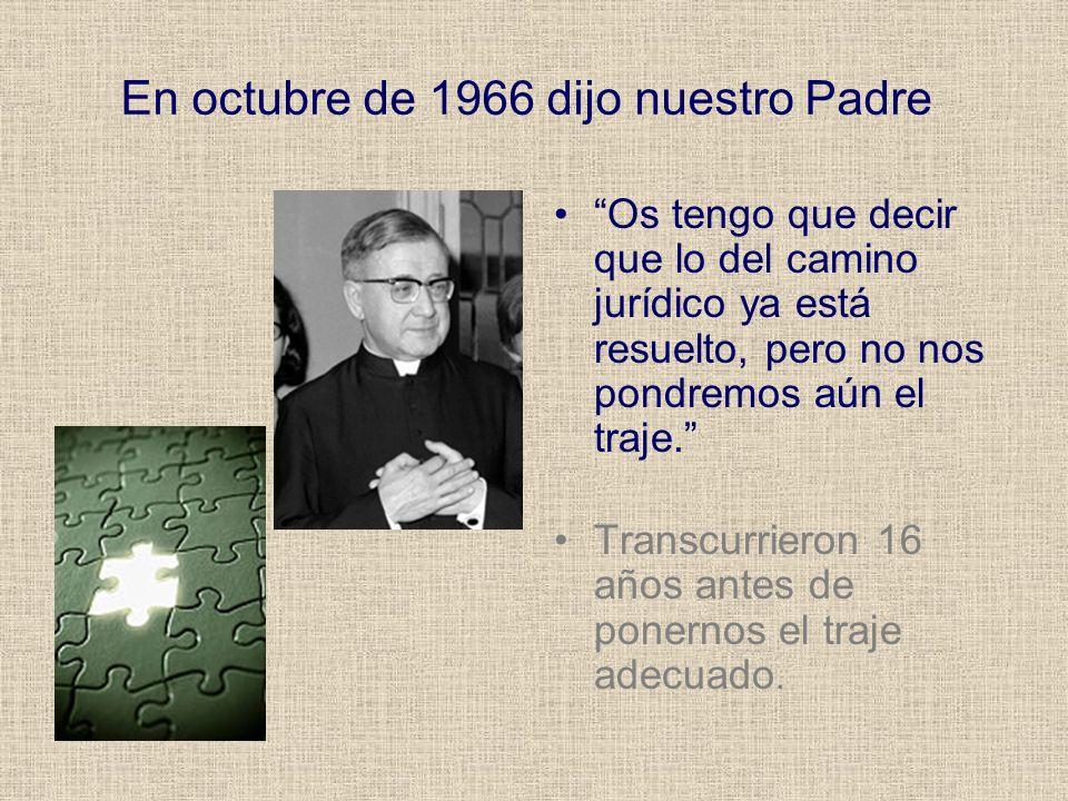 En octubre de 1966 dijo nuestro Padre Os tengo que decir que lo del camino jurídico ya está resuelto, pero no nos pondremos aún el traje. Transcurrier
