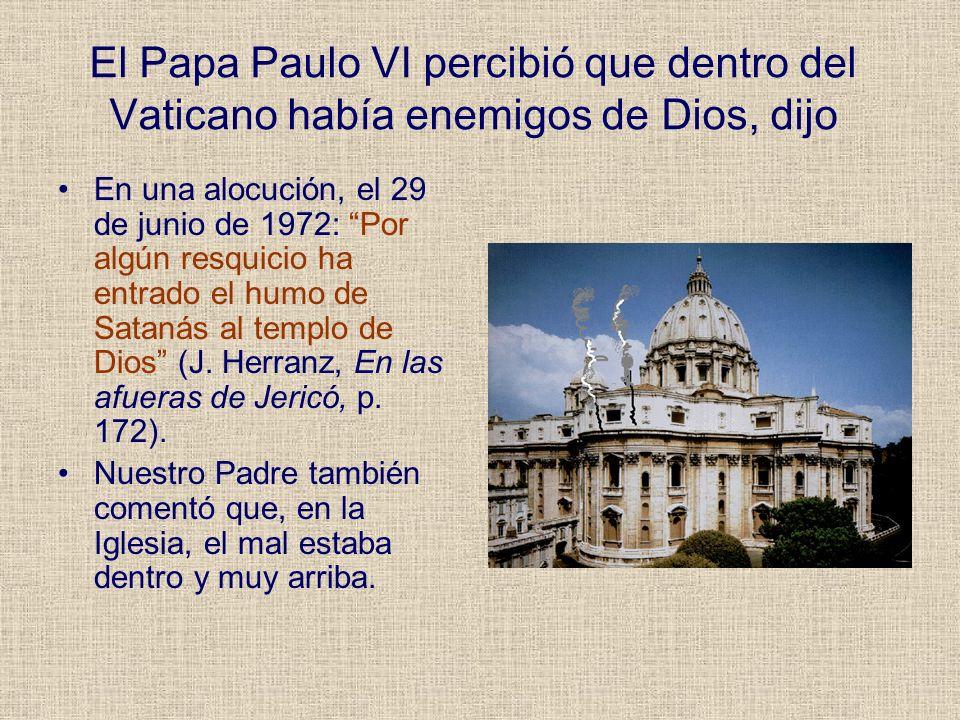 El Papa Paulo VI percibió que dentro del Vaticano había enemigos de Dios, dijo En una alocución, el 29 de junio de 1972: Por algún resquicio ha entrad