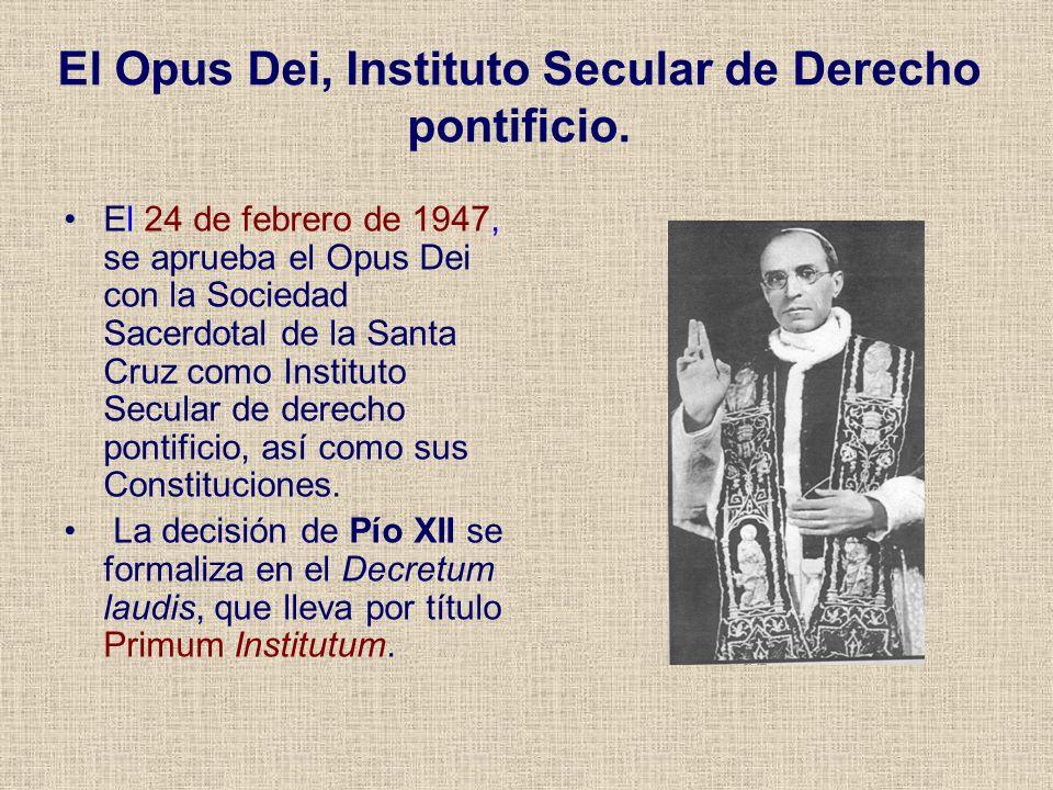 El Opus Dei, Instituto Secular de Derecho pontificio. El 24 de febrero de 1947, se aprueba el Opus Dei con la Sociedad Sacerdotal de la Santa Cruz com