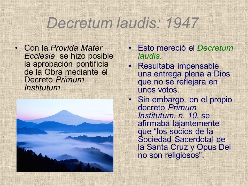 Decretum laudis: 1947 Con la Provida Mater Ecclesia se hizo posible la aprobación pontificia de la Obra mediante el Decreto Primum Institutum. Esto me