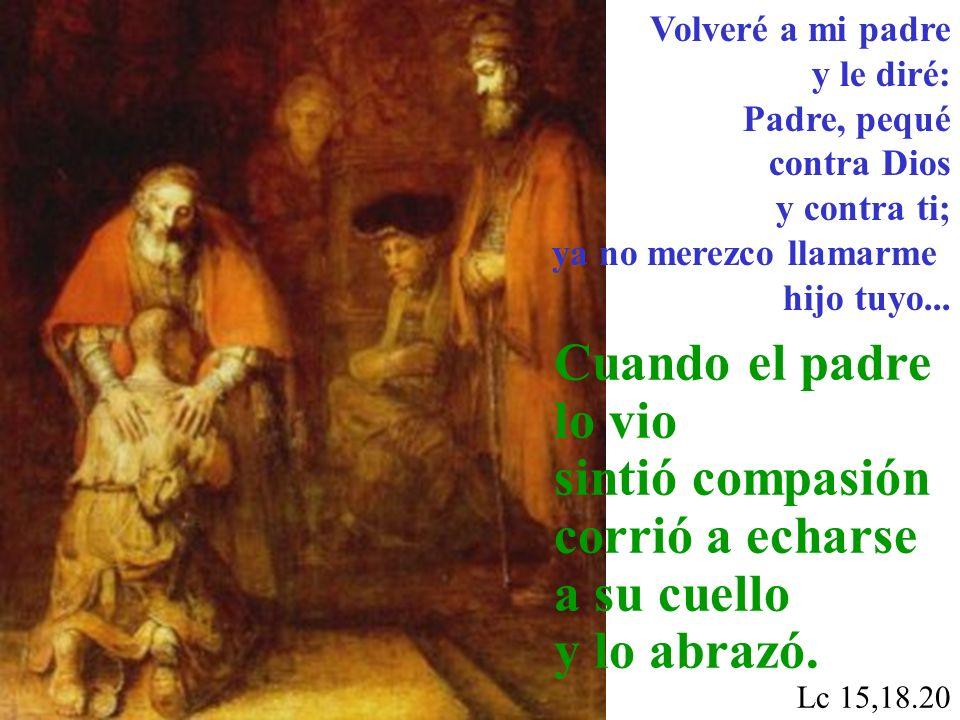 Volveré a mi padre y le diré: Padre, pequé contra Dios y contra ti; ya no merezco llamarme hijo tuyo...