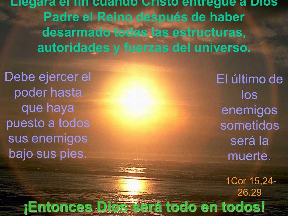 Llegará el fin cuando Cristo entregue a Dios Padre el Reino después de haber desarmado todas las estructuras, autoridades y fuerzas del universo. Debe