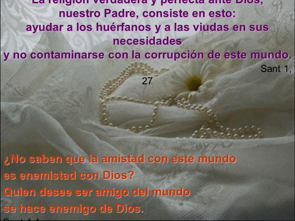 La religión verdadera y perfecta ante Dios, nuestro Padre, consiste en esto: ayudar a los huérfanos y a las viudas en sus necesidades y no contaminars