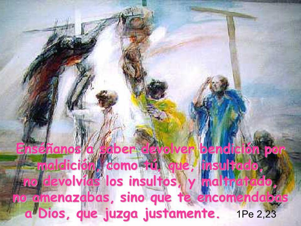Enséñanos a saber devolver bendición por maldición, como tú, que, insultado, no devolvías los insultos, y maltratado, no amenazabas, sino que te encom