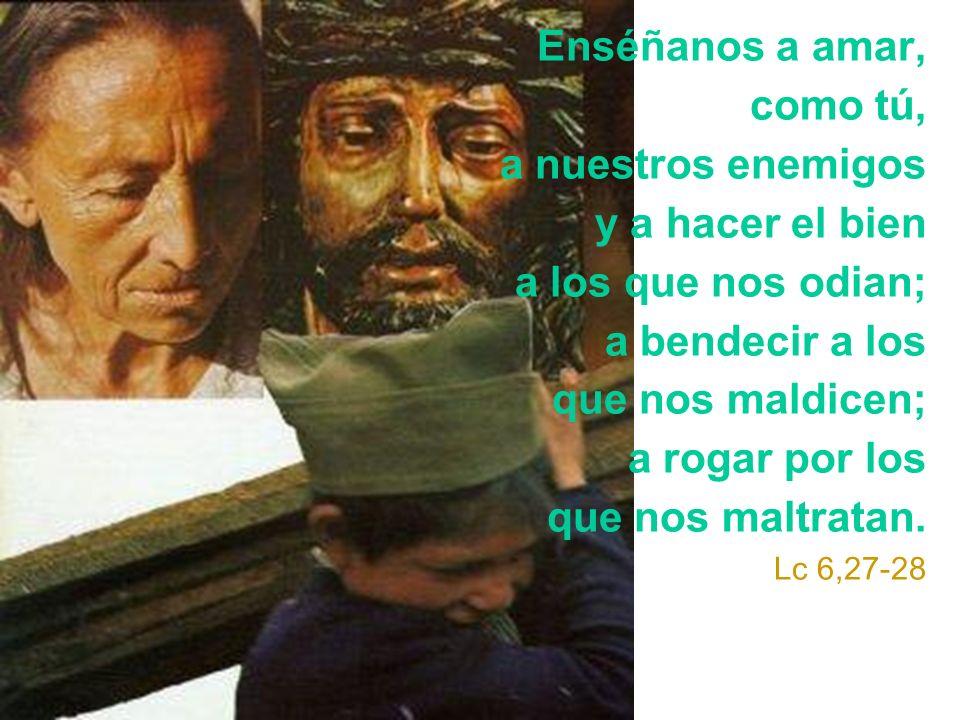 Enséñanos a amar, como tú, a nuestros enemigos y a hacer el bien a los que nos odian; a bendecir a los que nos maldicen; a rogar por los que nos maltr