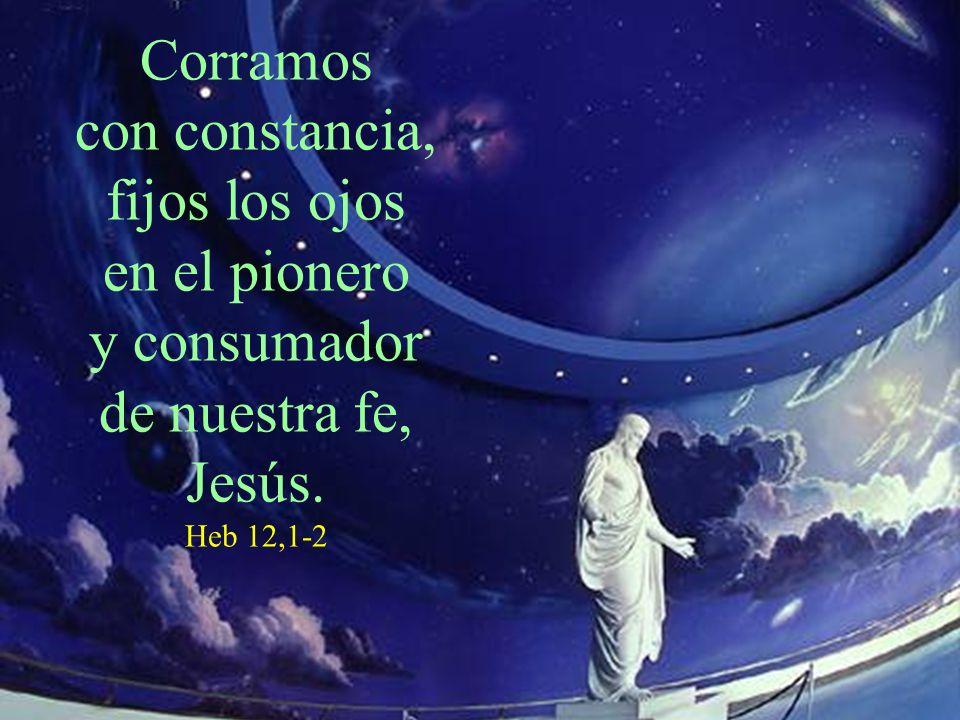 Corramos con constancia, fijos los ojos en el pionero y consumador de nuestra fe, Jesús. Heb 12,1-2