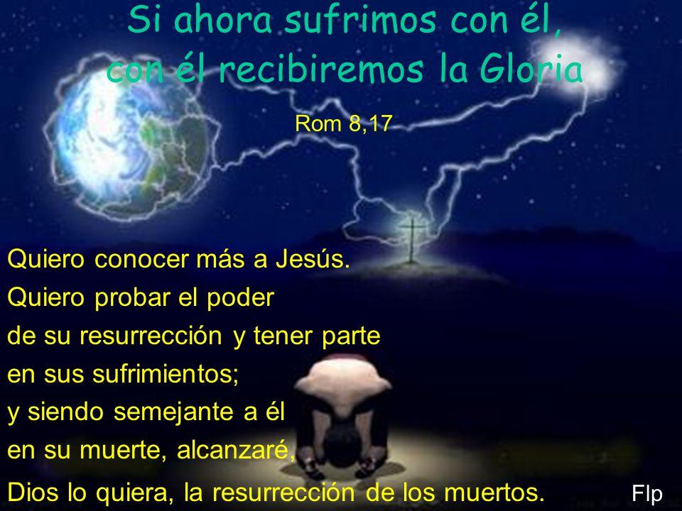 Si ahora sufrimos con él, con él recibiremos la Gloria Rom 8,17 Quiero conocer más a Jesús. Quiero probar el poder de su resurrección y tener parte en