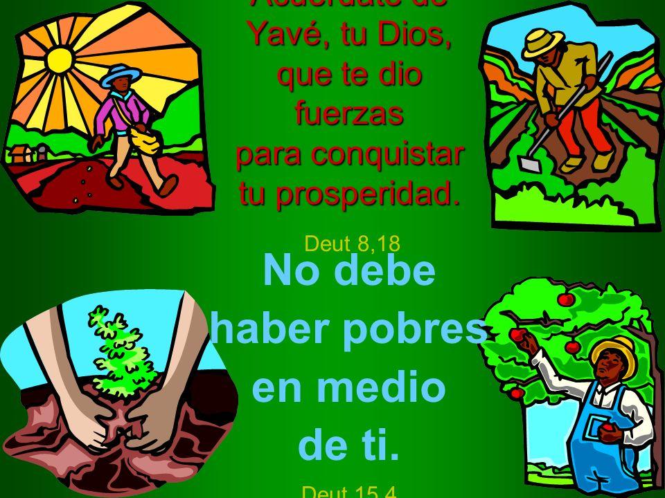 Acuérdate de Yavé, tu Dios, que te dio fuerzas para conquistar tu prosperidad. Acuérdate de Yavé, tu Dios, que te dio fuerzas para conquistar tu prosp
