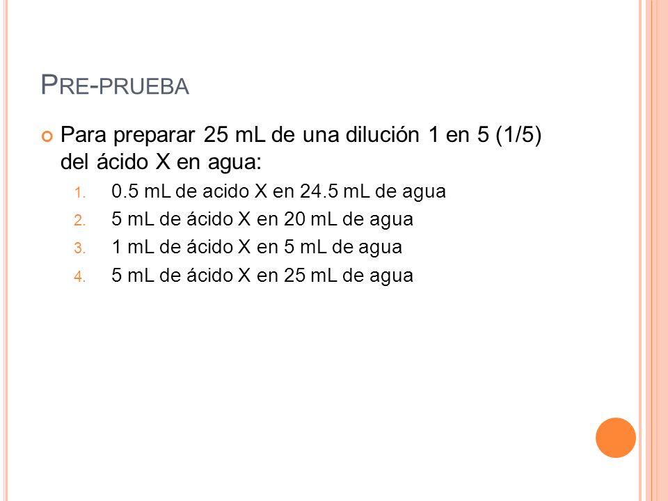 P RE - PRUEBA Para preparar 25 mL de una dilución 1 en 5 (1/5) del ácido X en agua: 1. 0.5 mL de acido X en 24.5 mL de agua 2. 5 mL de ácido X en 20 m