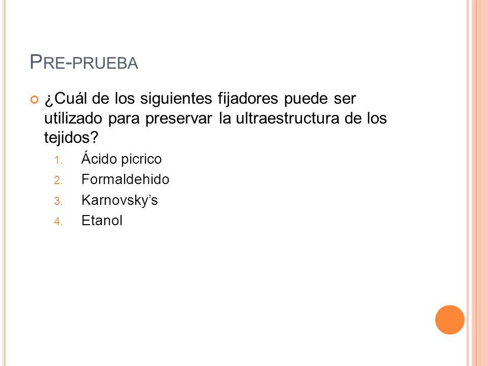 P RE - PRUEBA ¿Cuál de los siguientes fijadores puede ser utilizado para preservar la ultraestructura de los tejidos? 1. Ácido picrico 2. Formaldehido