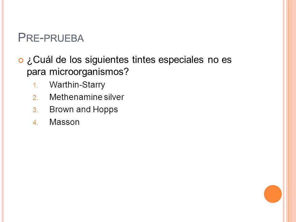 P RE - PRUEBA ¿Cuál de los siguientes tintes especiales no es para microorganismos? 1. Warthin-Starry 2. Methenamine silver 3. Brown and Hopps 4. Mass