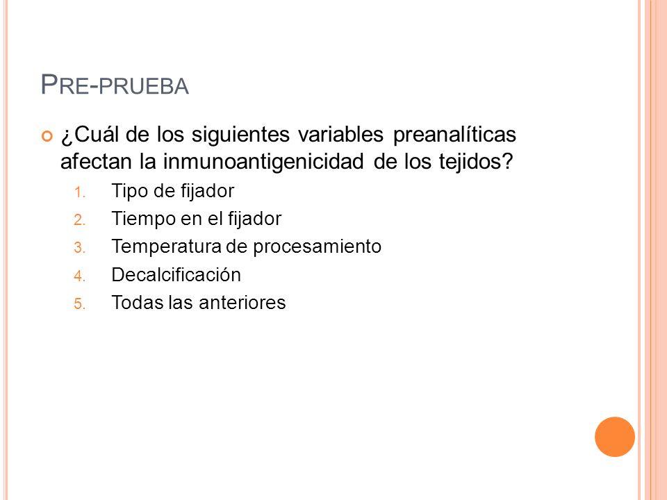 P RE - PRUEBA ¿Cuál de los siguientes variables preanalíticas afectan la inmunoantigenicidad de los tejidos? 1. Tipo de fijador 2. Tiempo en el fijado