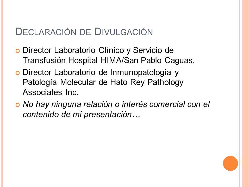 D ECLARACIÓN DE D IVULGACIÓN Director Laboratorio Clínico y Servicio de Transfusión Hospital HIMA/San Pablo Caguas. Director Laboratorio de Inmunopato