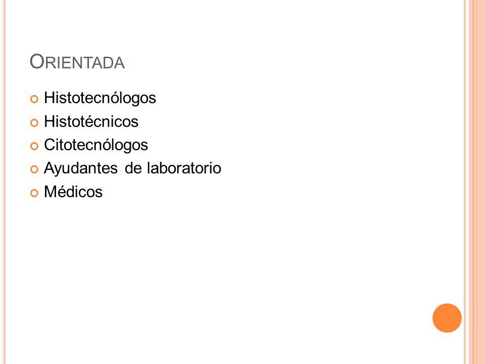 O RIENTADA Histotecnólogos Histotécnicos Citotecnólogos Ayudantes de laboratorio Médicos