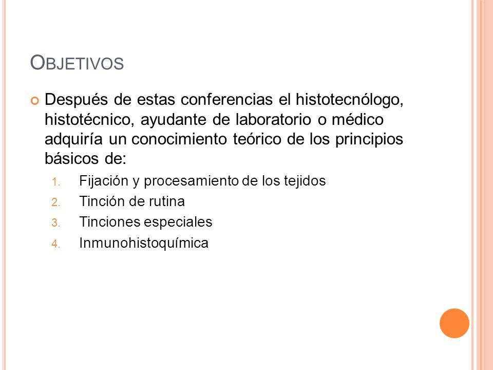 O BJETIVOS Después de estas conferencias el histotecnólogo, histotécnico, ayudante de laboratorio o médico adquiría un conocimiento teórico de los pri