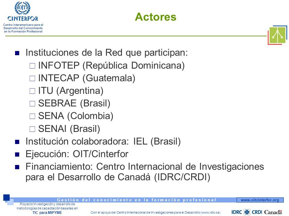 www.oitcinterfor.org G e s t i ó n d e l c o n o c i m i e n t o e n l a f o r m a c i ó n p r o f e s i o n a l Centro Interamericano para el Desarrollo del Conocimiento en la Formación Profesional Con el apoyo del Centro Internacional de Investigaciones para el Desarrollo (www.idrc.ca) Proyecto Investigación y desarrollo de metodologías de capacitación basadas en TIC para MIPYME Actores Instituciones de la Red que participan: INFOTEP (República Dominicana) INTECAP (Guatemala) ITU (Argentina) SEBRAE (Brasil) SENA (Colombia) SENAI (Brasil) Institución colaboradora: IEL (Brasil) Ejecución: OIT/Cinterfor Financiamiento: Centro Internacional de Investigaciones para el Desarrollo de Canadá (IDRC/CRDI)